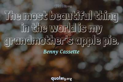 Photo Quote of The most beautiful thing in the world is my grandmother's apple pie.