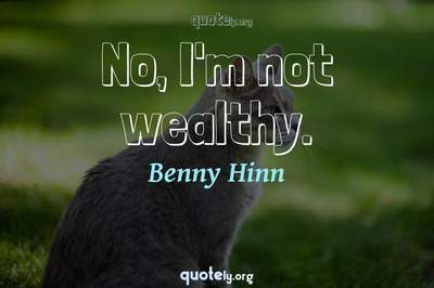 Photo Quote of No, I'm not wealthy.