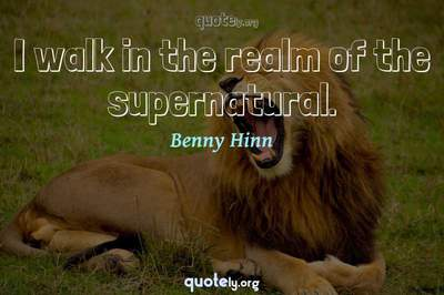 Photo Quote of I walk in the realm of the supernatural.