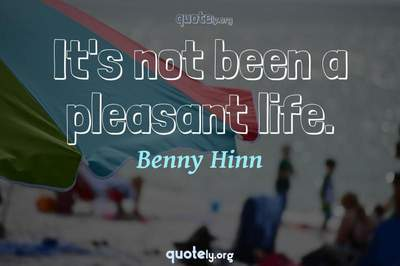 Photo Quote of It's not been a pleasant life.