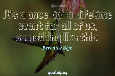 Photo Quote of It's a once-in-a-lifetime event for all of us, something like this.