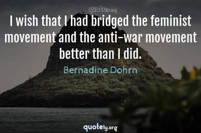 Photo Quote of I wish that I had bridged the feminist movement and the anti-war movement better than I did.