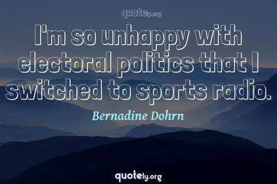 Photo Quote of I'm so unhappy with electoral politics that I switched to sports radio.