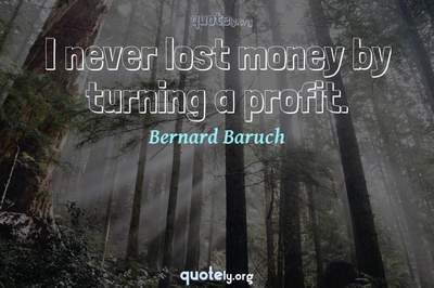 Photo Quote of I never lost money by turning a profit.