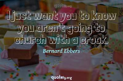 Photo Quote of I just want you to know you aren't going to church with a crook.