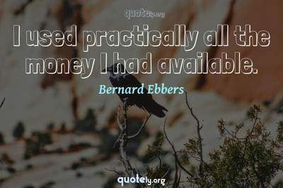 Photo Quote of I used practically all the money I had available.