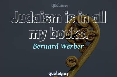 Photo Quote of Judaism is in all my books.