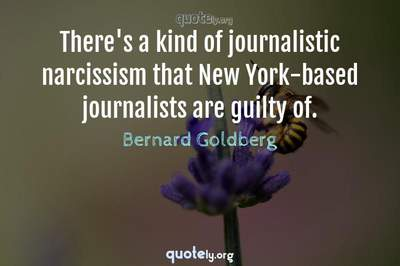 Photo Quote of There's a kind of journalistic narcissism that New York-based journalists are guilty of.