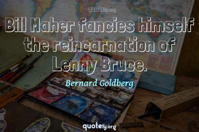 Photo Quote of Bill Maher fancies himself the reincarnation of Lenny Bruce.