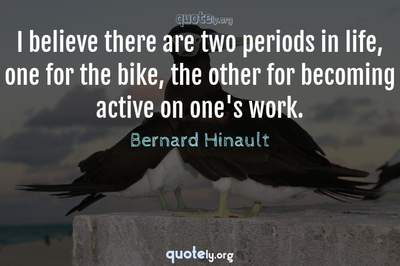 Photo Quote of I believe there are two periods in life, one for the bike, the other for becoming active on one's work.