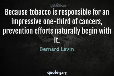 Photo Quote of Because tobacco is responsible for an impressive one-third of cancers, prevention efforts naturally begin with it.