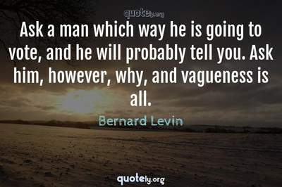 Photo Quote of Ask a man which way he is going to vote, and he will probably tell you. Ask him, however, why, and vagueness is all.
