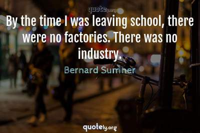 Photo Quote of By the time I was leaving school, there were no factories. There was no industry.