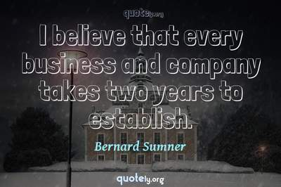 Photo Quote of I believe that every business and company takes two years to establish.