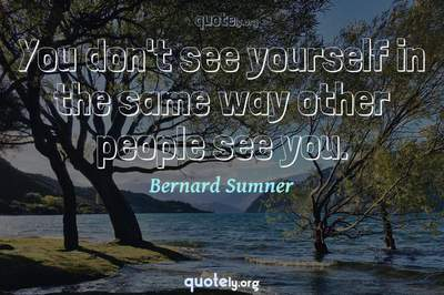 Photo Quote of You don't see yourself in the same way other people see you.