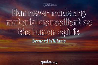Photo Quote of Man never made any material as resilient as the human spirit.