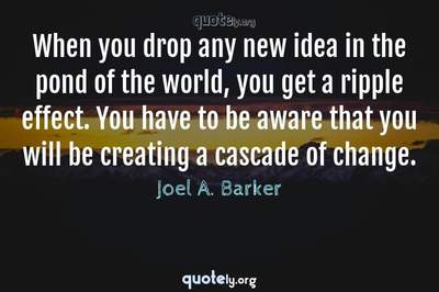 Photo Quote of When you drop any new idea in the pond of the world, you get a ripple effect. You have to be aware that you will be creating a cascade of change.