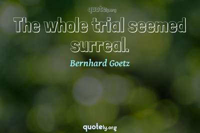 Photo Quote of The whole trial seemed surreal.