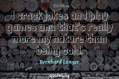 Photo Quote of I crack jokes and play games and that's really more my nature than being cold.
