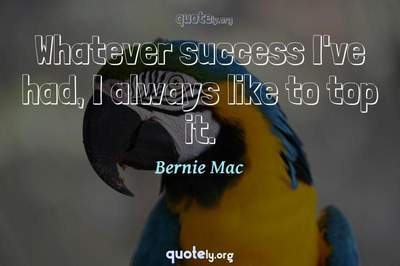 Photo Quote of Whatever success I've had, I always like to top it.