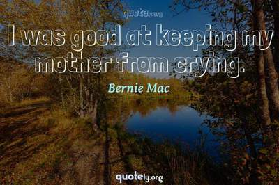 Photo Quote of I was good at keeping my mother from crying.