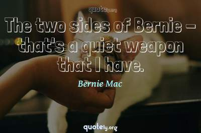 Photo Quote of The two sides of Bernie - that's a quiet weapon that I have.