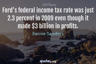 Photo Quote of Ford's federal income tax rate was just 2.3 percent in 2009 even though it made $3 billion in profits.