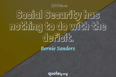 Photo Quote of Social Security has nothing to do with the deficit.
