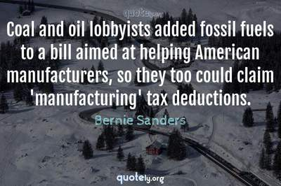Photo Quote of Coal and oil lobbyists added fossil fuels to a bill aimed at helping American manufacturers, so they too could claim 'manufacturing' tax deductions.
