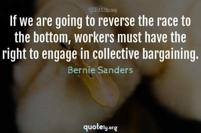 Photo Quote of If we are going to reverse the race to the bottom, workers must have the right to engage in collective bargaining.