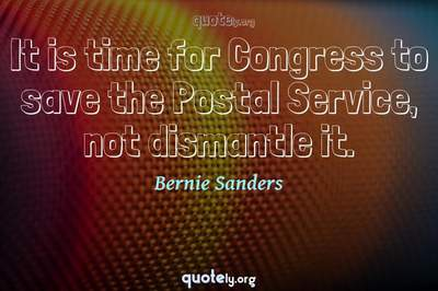 Photo Quote of It is time for Congress to save the Postal Service, not dismantle it.