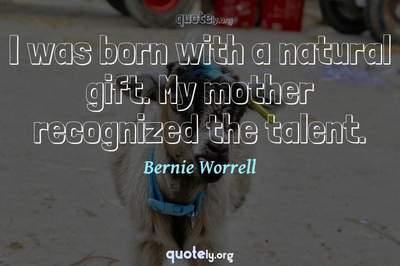 Photo Quote of I was born with a natural gift. My mother recognized the talent.
