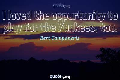 Photo Quote of I loved the opportunity to play for the Yankees, too.