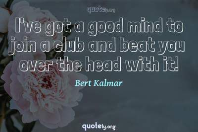 Photo Quote of I've got a good mind to join a club and beat you over the head with it!