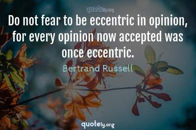 Photo Quote of Do not fear to be eccentric in opinion, for every opinion now accepted was once eccentric.