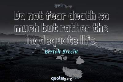 Photo Quote of Do not fear death so much but rather the inadequate life.