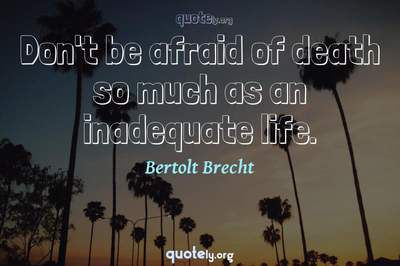 Photo Quote of Don't be afraid of death so much as an inadequate life.