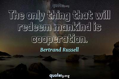 Photo Quote of The only thing that will redeem mankind is cooperation.