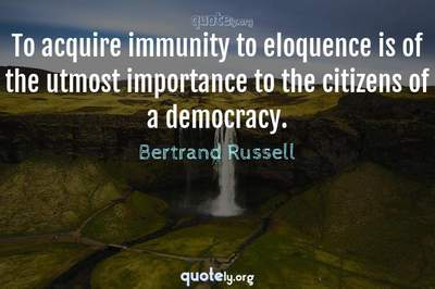 Photo Quote of To acquire immunity to eloquence is of the utmost importance to the citizens of a democracy.