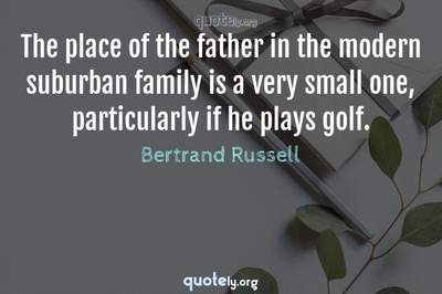 Photo Quote of The place of the father in the modern suburban family is a very small one, particularly if he plays golf.