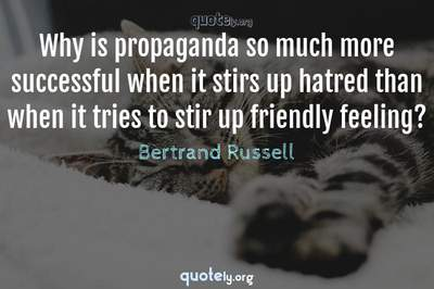 Photo Quote of Why is propaganda so much more successful when it stirs up hatred than when it tries to stir up friendly feeling?