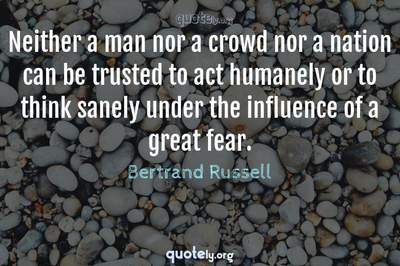 Photo Quote of Neither a man nor a crowd nor a nation can be trusted to act humanely or to think sanely under the influence of a great fear.