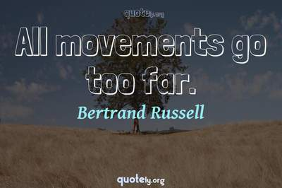 Photo Quote of All movements go too far.