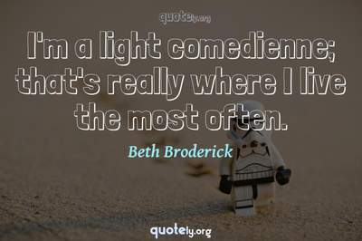 Photo Quote of I'm a light comedienne; that's really where I live the most often.