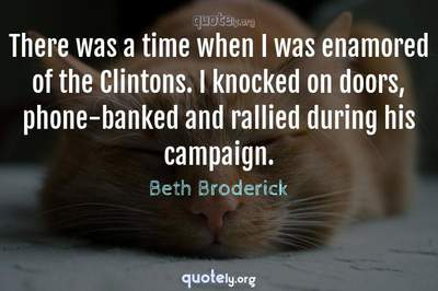 Photo Quote of There was a time when I was enamored of the Clintons. I knocked on doors, phone-banked and rallied during his campaign.