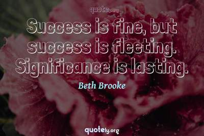 Photo Quote of Success is fine, but success is fleeting. Significance is lasting.