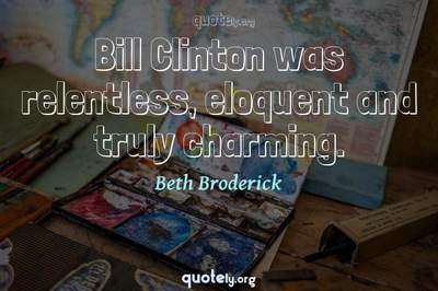 Photo Quote of Bill Clinton was relentless, eloquent and truly charming.
