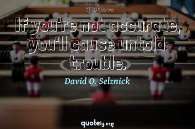 Photo Quote of If you're not accurate, you'll cause untold trouble.