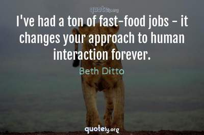 Photo Quote of I've had a ton of fast-food jobs - it changes your approach to human interaction forever.