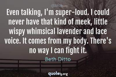 Photo Quote of Even talking, I'm super-loud. I could never have that kind of meek, little wispy whimsical lavender and lace voice. It comes from my body. There's no way I can fight it.